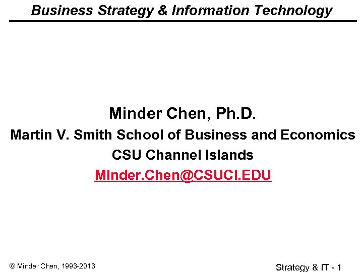 Business Strategy & Information Technology Minder Chen, Ph. D. Martin V. Smith School of