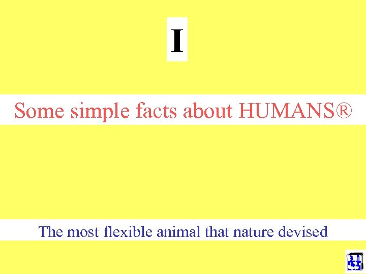 I Some simple facts about HUMANS® The most flexible animal that nature devised