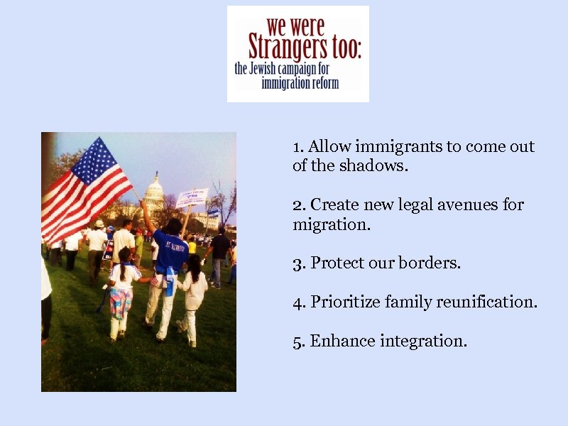 1. Allow immigrants to come out of the shadows. 2. Create new legal