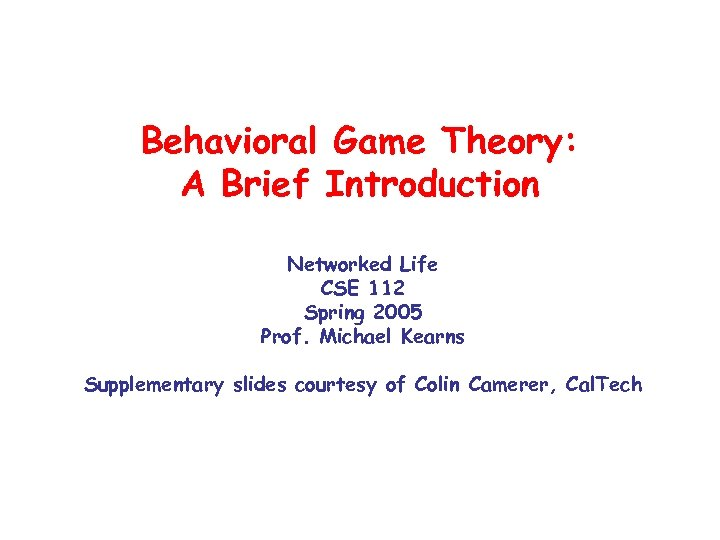 Behavioral Game Theory: A Brief Introduction Networked Life CSE 112 Spring 2005 Prof. Michael