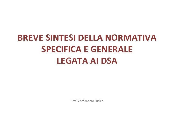 BREVE SINTESI DELLA NORMATIVA SPECIFICA E GENERALE LEGATA AI DSA Prof. Zordanazzo Lucilla