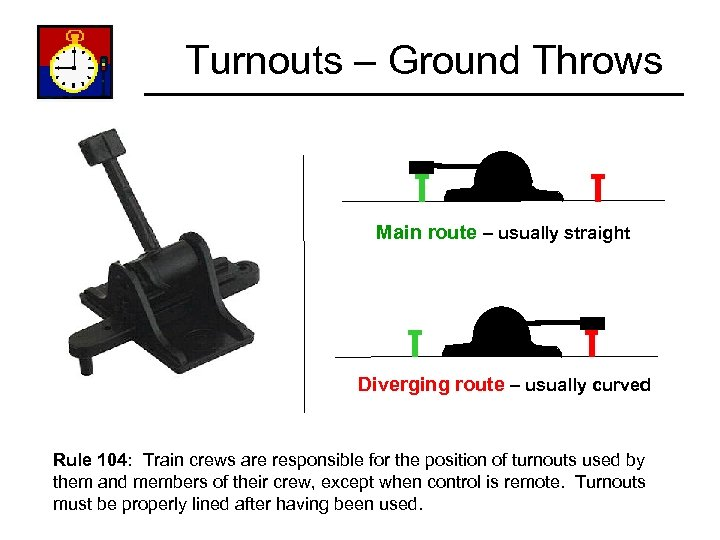 Turnouts – Ground Throws Main route – usually straight Diverging route – usually curved