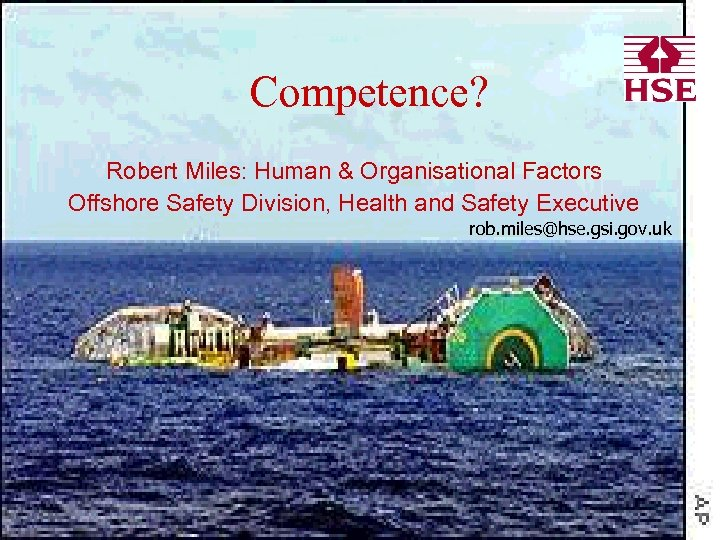 Competence? Robert Miles: Human & Organisational Factors Offshore Safety Division, Health and Safety Executive