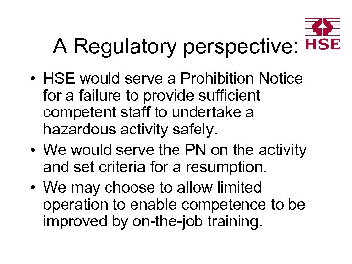 A Regulatory perspective: • HSE would serve a Prohibition Notice for a failure to