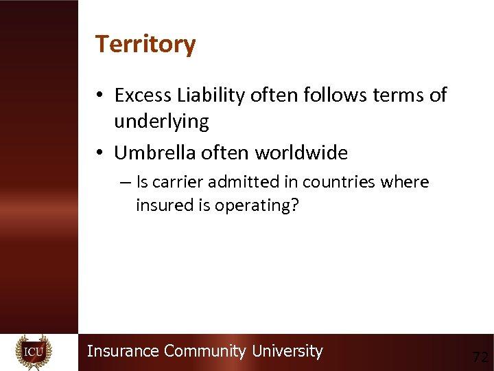 Territory • Excess Liability often follows terms of underlying • Umbrella often worldwide –