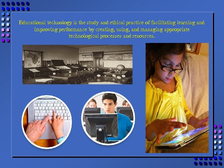 Educational technology is the study and ethical practice of facilitating learning and improving performance