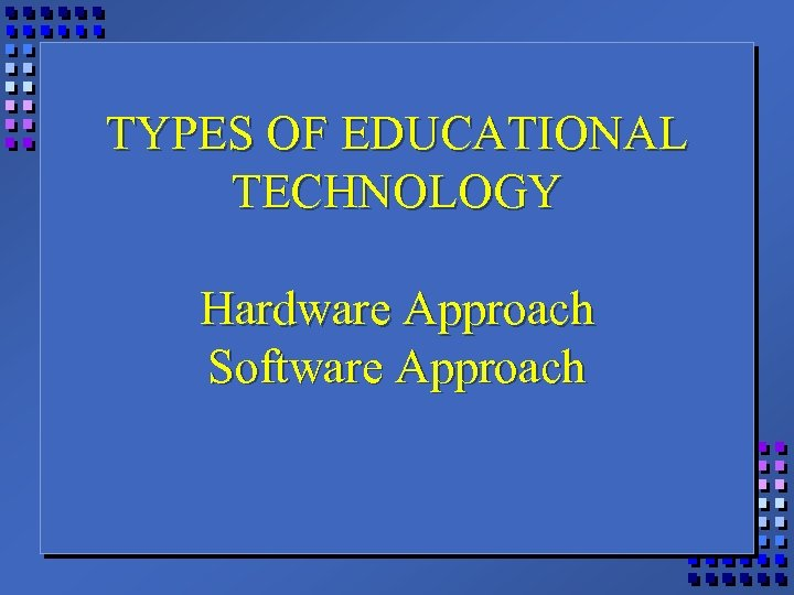 TYPES OF EDUCATIONAL TECHNOLOGY Hardware Approach Software Approach