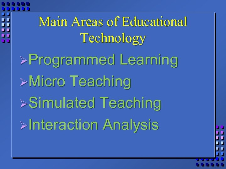 Main Areas of Educational Technology ØProgrammed Learning ØMicro Teaching ØSimulated Teaching ØInteraction Analysis