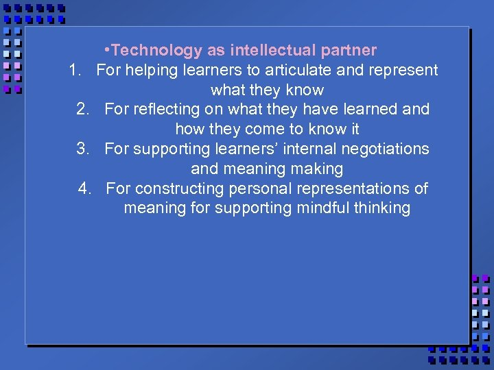 • Technology as intellectual partner 1. For helping learners to articulate and represent