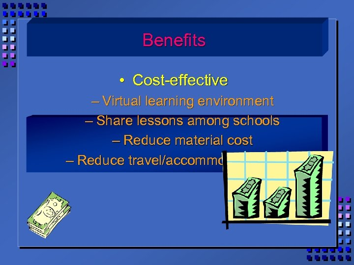Benefits • Cost-effective – Virtual learning environment – Share lessons among schools – Reduce