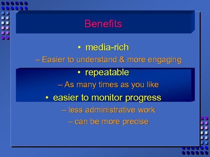 Benefits • media-rich – Easier to understand & more engaging • repeatable – As
