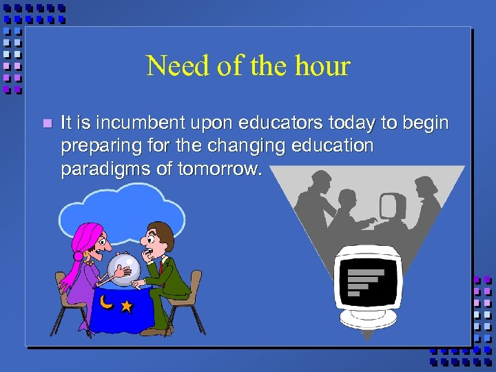 Need of the hour n It is incumbent upon educators today to begin preparing