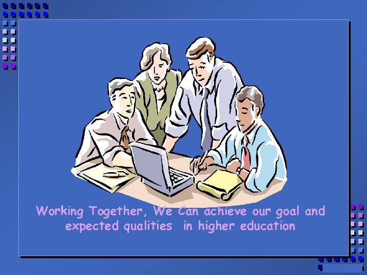 Working Together, We Can achieve our goal and expected qualities in higher education
