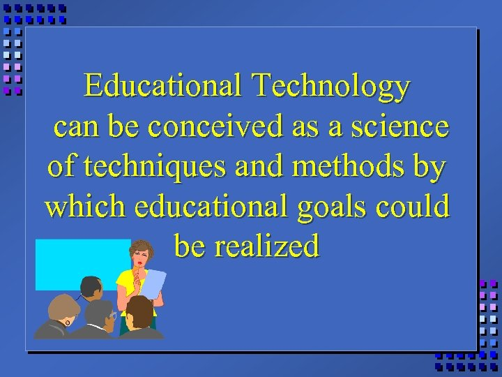 Educational Technology can be conceived as a science of techniques and methods by which