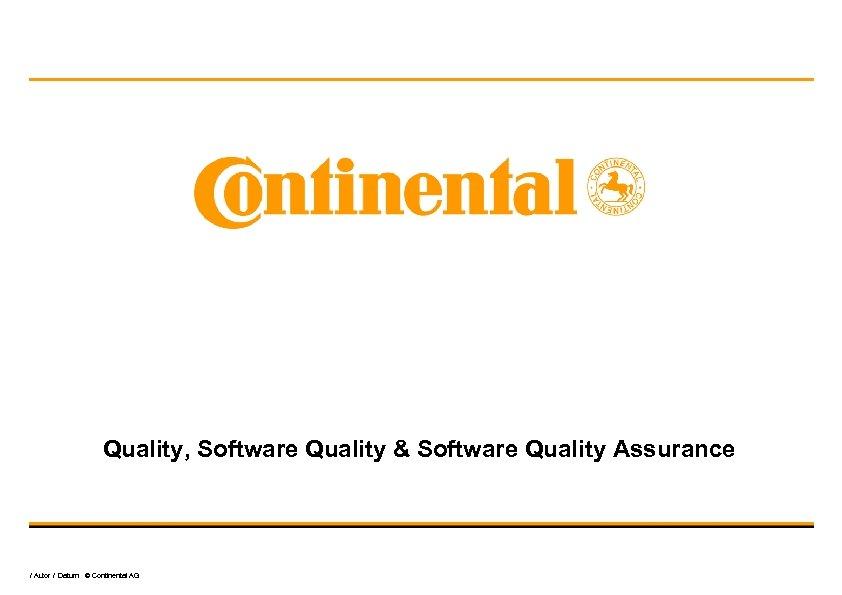 Quality, Software Quality & Software Quality Assurance / Autor / Datum © Continental AG