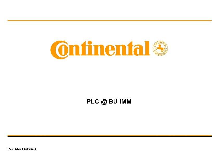 PLC @ BU IMM / Autor / Datum © Continental AG