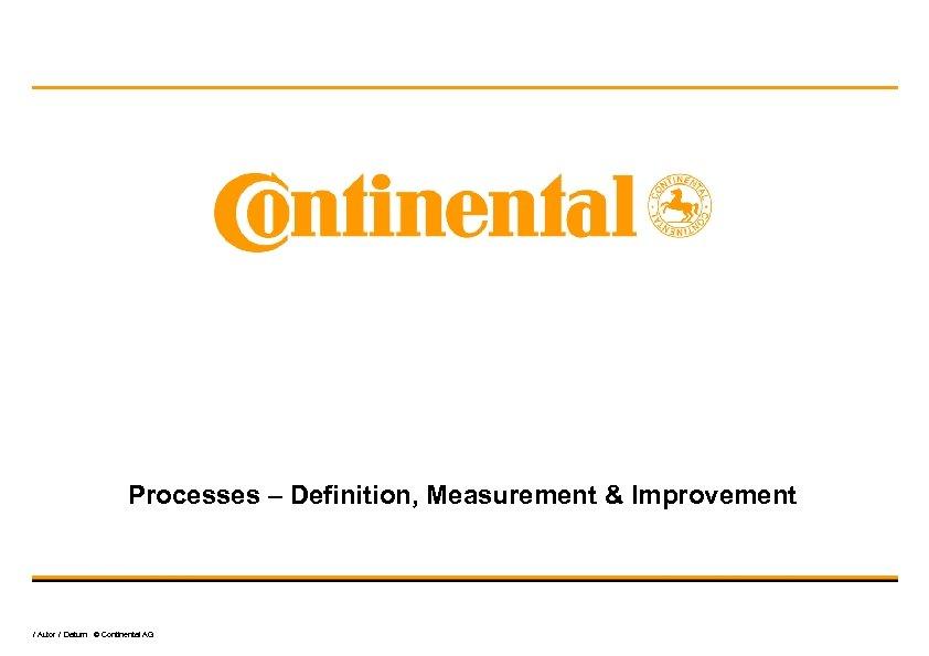 Processes – Definition, Measurement & Improvement / Autor / Datum © Continental AG