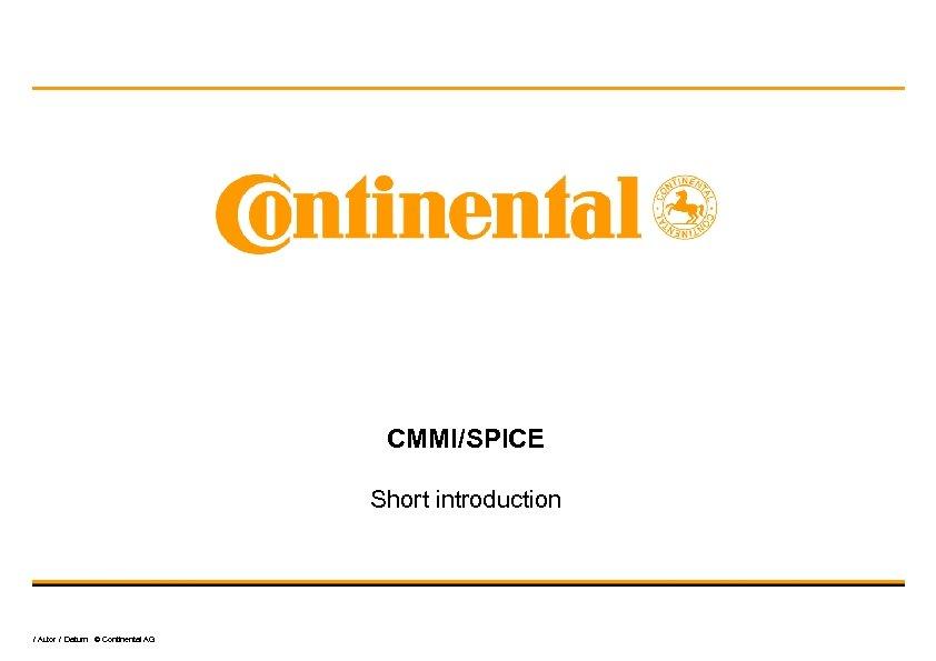 CMMI/SPICE Short introduction / Autor / Datum © Continental AG