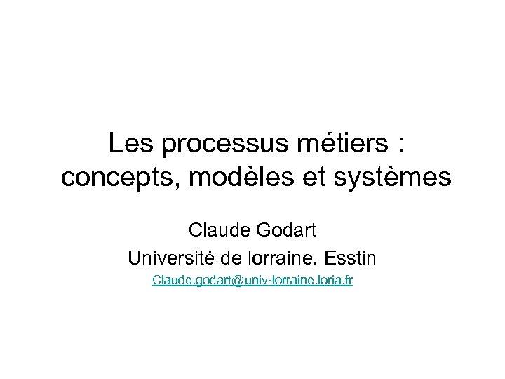 Les processus métiers : concepts, modèles et systèmes Claude Godart Université de lorraine. Esstin