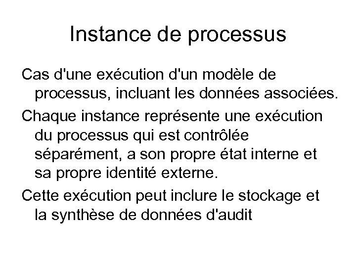 Instance de processus Cas d'une exécution d'un modèle de processus, incluant les données associées.
