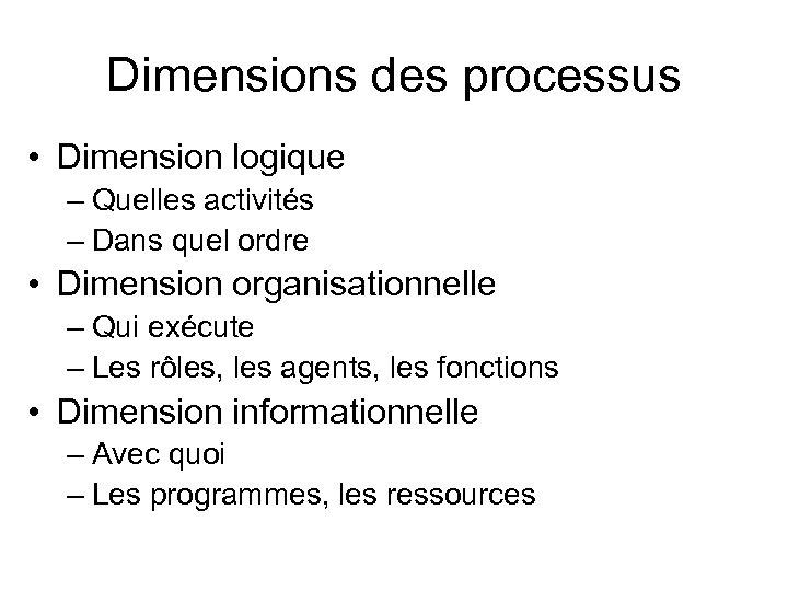 Dimensions des processus • Dimension logique – Quelles activités – Dans quel ordre •