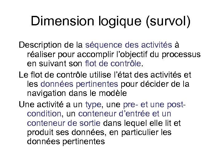 Dimension logique (survol) Description de la séquence des activités à réaliser pour accomplir l'objectif
