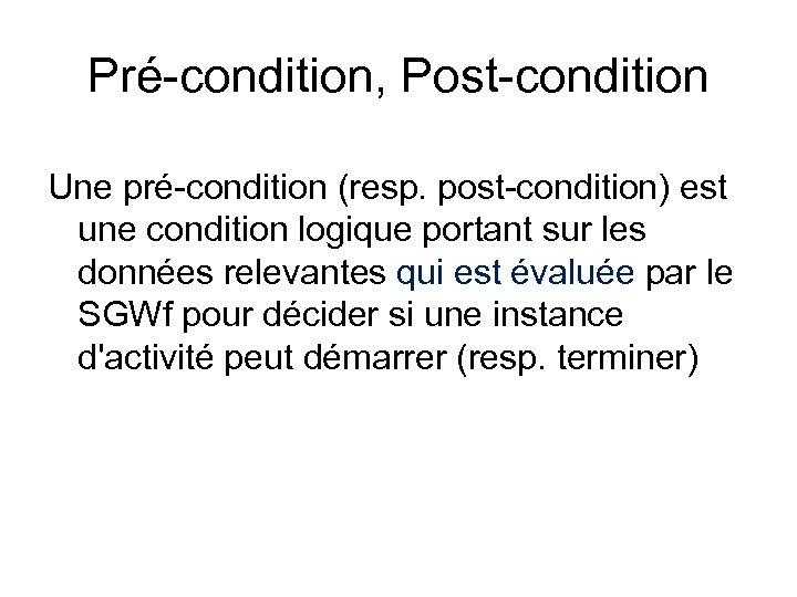 Pré-condition, Post-condition Une pré-condition (resp. post-condition) est une condition logique portant sur les données
