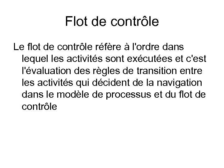 Flot de contrôle Le flot de contrôle réfère à l'ordre dans lequel les activités