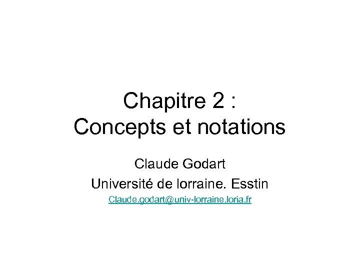 Chapitre 2 : Concepts et notations Claude Godart Université de lorraine. Esstin Claude. godart@univ-lorraine.