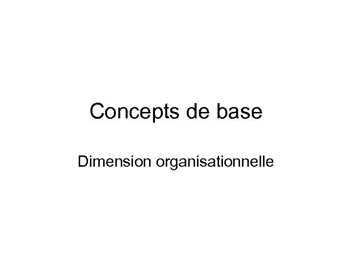 Concepts de base Dimension organisationnelle