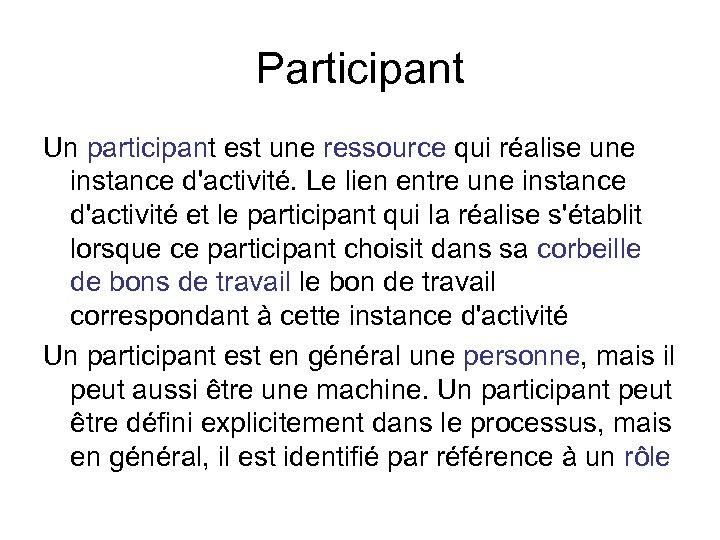Participant Un participant est une ressource qui réalise une instance d'activité. Le lien entre