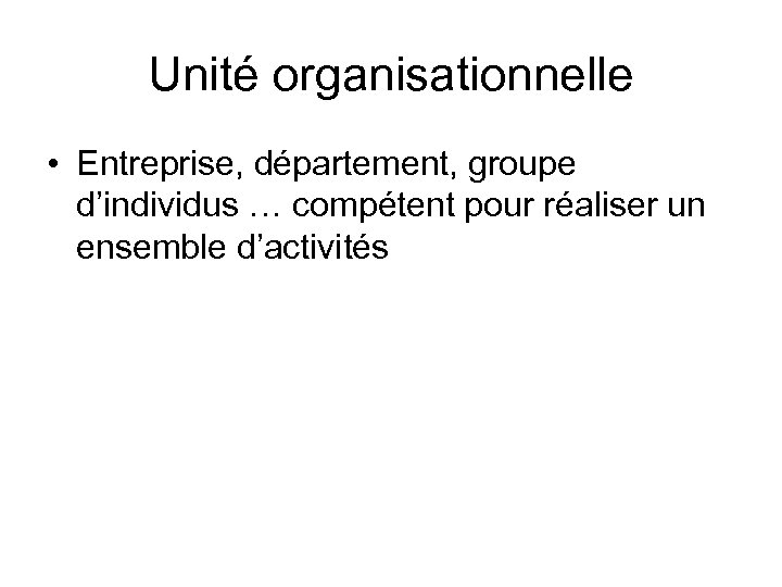 Unité organisationnelle • Entreprise, département, groupe d'individus … compétent pour réaliser un ensemble d'activités