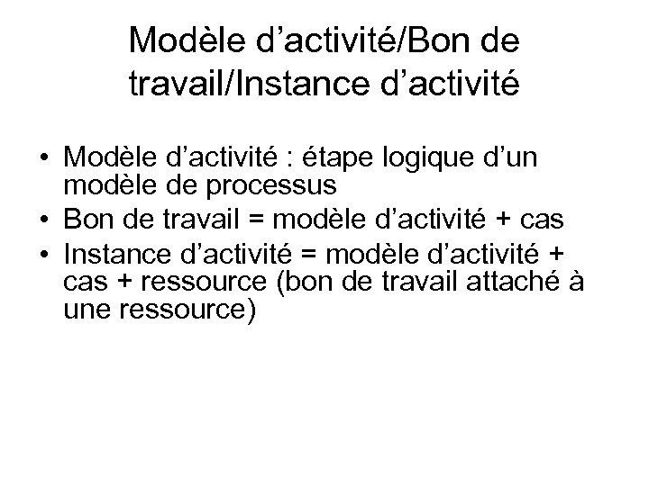 Modèle d'activité/Bon de travail/Instance d'activité • Modèle d'activité : étape logique d'un modèle de