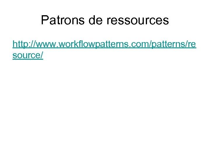 Patrons de ressources http: //www. workflowpatterns. com/patterns/re source/