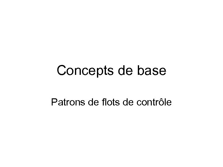 Concepts de base Patrons de flots de contrôle