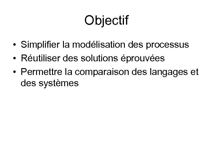 Objectif • Simplifier la modélisation des processus • Réutiliser des solutions éprouvées • Permettre