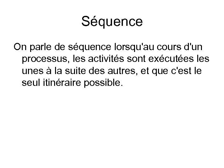 Séquence On parle de séquence lorsqu'au cours d'un processus, les activités sont exécutées les