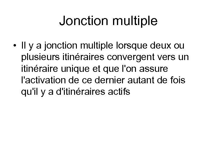 Jonction multiple • Il y a jonction multiple lorsque deux ou plusieurs itinéraires convergent