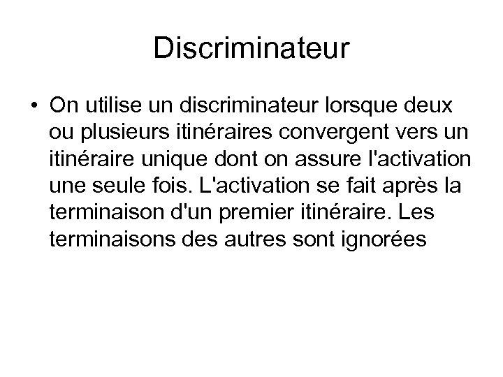 Discriminateur • On utilise un discriminateur lorsque deux ou plusieurs itinéraires convergent vers un