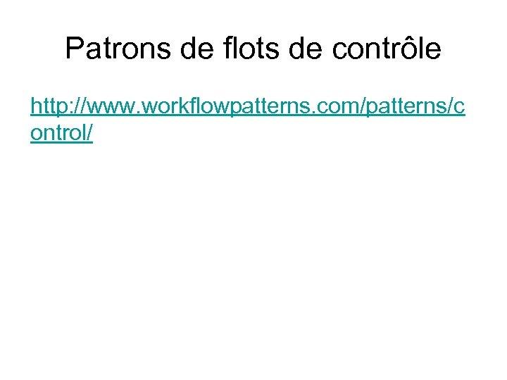 Patrons de flots de contrôle http: //www. workflowpatterns. com/patterns/c ontrol/