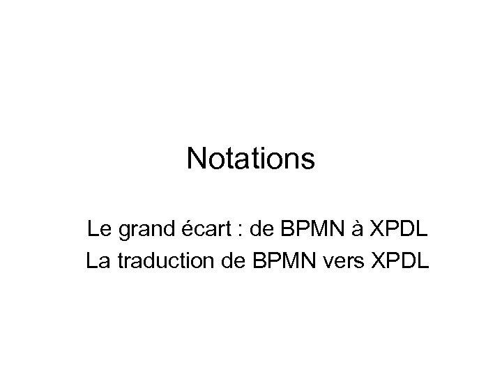 Notations Le grand écart : de BPMN à XPDL La traduction de BPMN vers