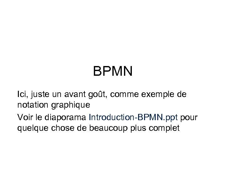 BPMN Ici, juste un avant goût, comme exemple de notation graphique Voir le diaporama