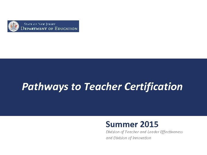 Pathways to Teacher Certification Summer 2015 Division of Teacher and Leader Effectiveness and Division