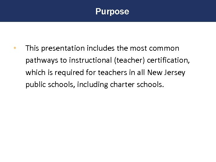 Purpose • This presentation includes the most common pathways to instructional (teacher) certification, which