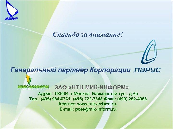 Спасибо за внимание! Генеральный партнер Корпорации ЗАО «НТЦ МИК-ИНФОРМ» Адрес: 103064, г. Москва, Басманный