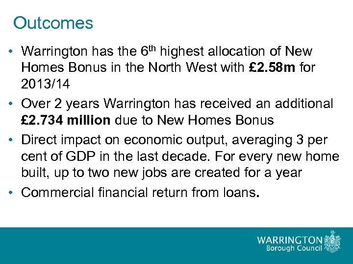Outcomes • Warrington has the 6 th highest allocation of New Homes Bonus in