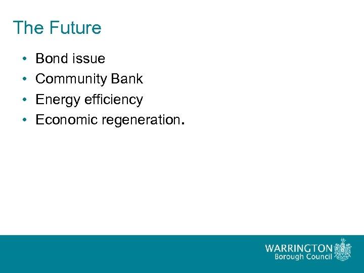 The Future • • Bond issue Community Bank Energy efficiency Economic regeneration.