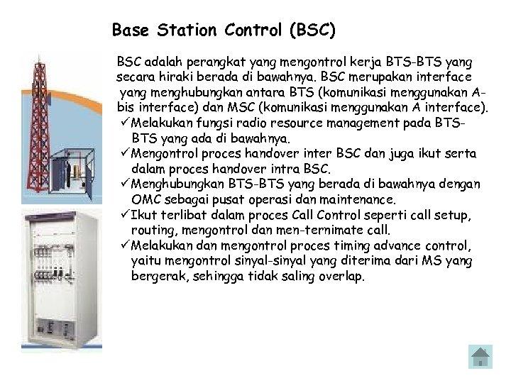 Base Station Control (BSC) BSC adalah perangkat yang mengontrol kerja BTS-BTS yang secara hiraki