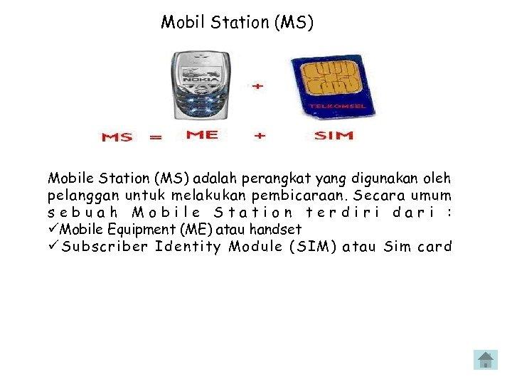 Mobil Station (MS) Mobile Station (MS) adalah perangkat yang digunakan oleh pelanggan untuk melakukan