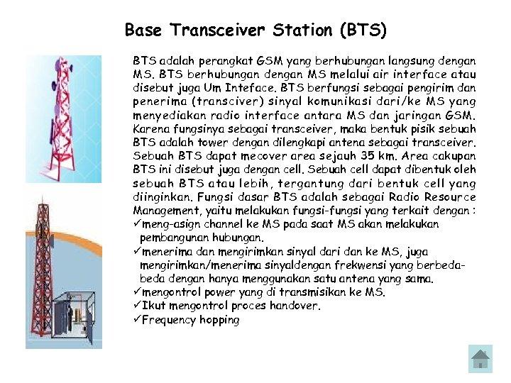 Base Transceiver Station (BTS) BTS adalah perangkat GSM yang berhubungan langsung dengan MS. BTS